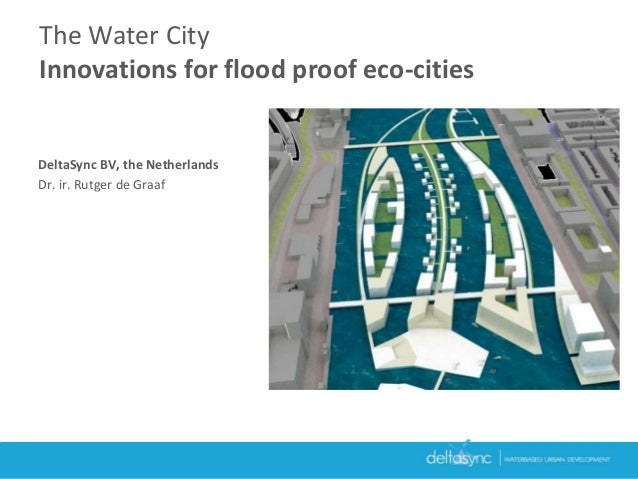 DeltaSync BV, the Netherlands Dr. ir. Rutger de Graaf The Water City Innovations for flood proof eco-cities