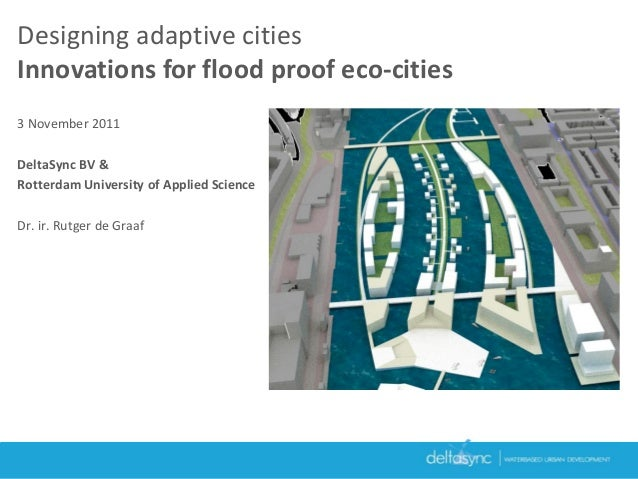 Designing adaptive citiesInnovations for flood proof eco-cities3 November 2011DeltaSync BV &Rotterdam University of Applie...
