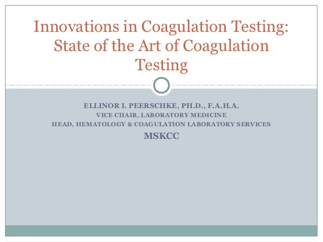 Innovations in Coagulation Testing:  State of the Art of Coagulation              Testing         ELLINOR I. PEERSCHKE, PH...