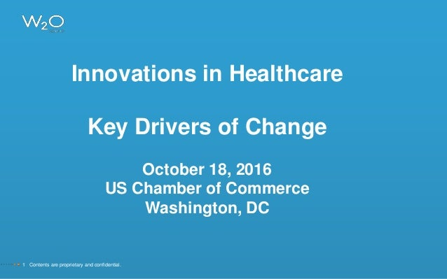 Innovations in Healthcare Key Drivers of Change October 18, 2016 US Chamber of Commerce Washington, DC 1 Contents are prop...