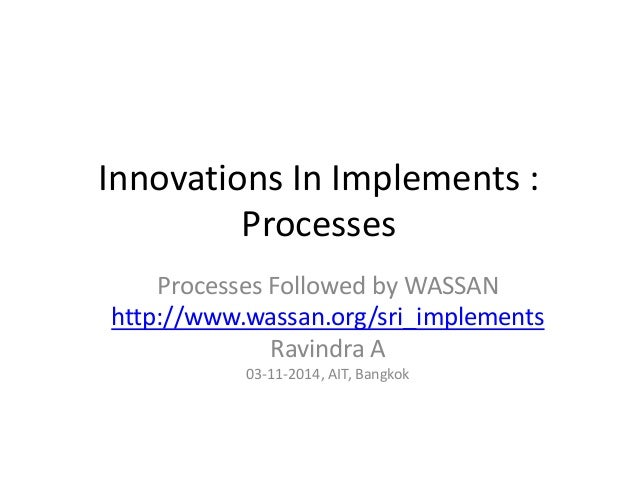 Innovations In Implements : Processes Processes Followed by WASSAN http://www.wassan.org/sri_implements Ravindra A 03-11-2...