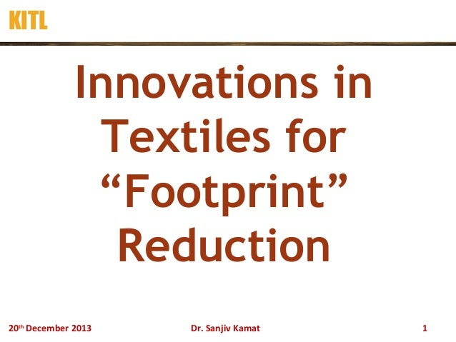 "KITL  Innovations in Textiles for ""Footprint"" Reduction 20th December 2013  Dr. Sanjiv Kamat  1"
