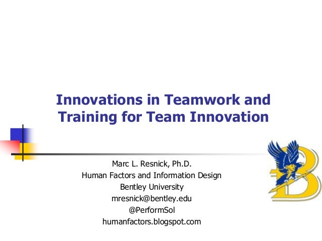 Innovations in Teamwork and Training for Team Innovation Marc L. Resnick, Ph.D. Human Factors and Information Design Bentl...