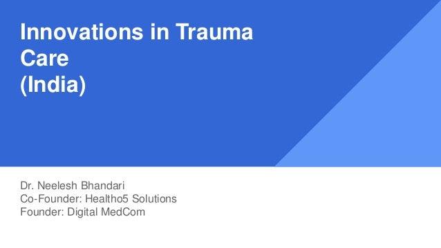Innovations in Trauma Care (India) Dr. Neelesh Bhandari Co-Founder: Healtho5 Solutions Founder: Digital MedCom