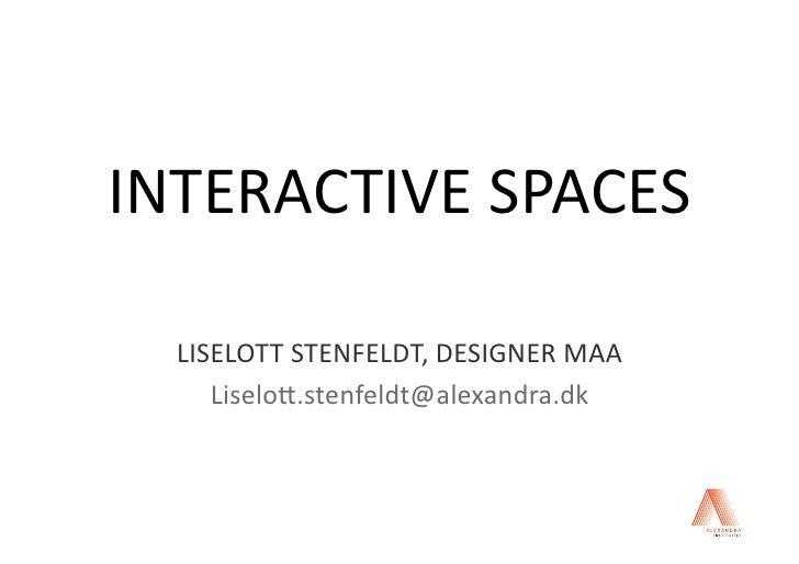 INTERACTIVESPACES    LISELOTTSTENFELDT,DESIGNERMAA      Liselo8.stenfeldt@alexandra.dk