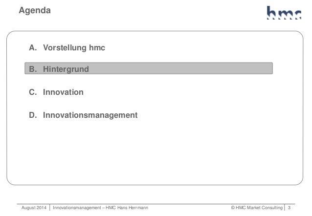 August 2014   Innovationsmanagement – HMC Hans Herrmann © HMC Market Consulting   3 Agenda A. Vorstellung hmc B. Hintergru...