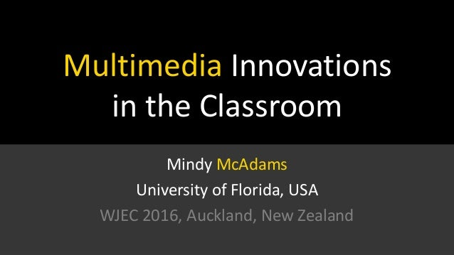Multimedia Innovations in the Classroom Mindy McAdams University of Florida, USA WJEC 2016, Auckland, New Zealand