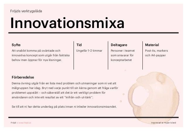 Fröjds verktygslåda Innovationsmixa Syfte Att snabbt komma på oväntade och innovativa koncept som utgår från faktiska beho...