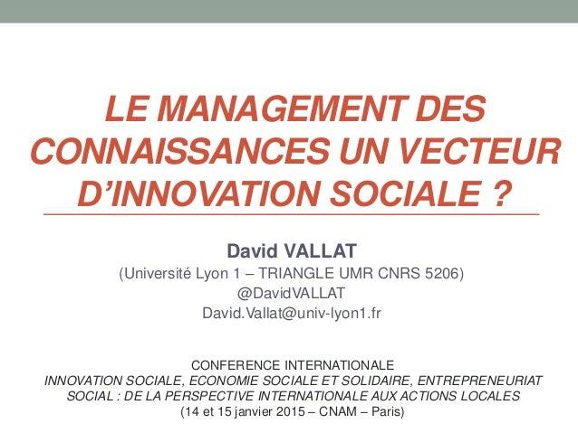 LE MANAGEMENT DES CONNAISSANCES UN VECTEUR D'INNOVATION SOCIALE ? David VALLAT (Université Lyon 1 – TRIANGLE UMR CNRS 5206...