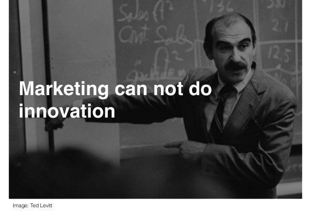 Marketing can not do innovation Image: Ted Levitt