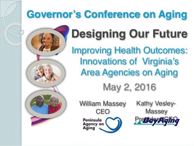 Designing Our Future Improving Health Outcomes: Innovations of Virginia's Area Agencies on Aging May 2, 2016 Governor's Co...