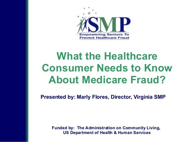 What the Healthcare Consumer Needs to Know About Medicare Fraud? Presented by: Marly Flores, Director, Virginia SMP Funded...