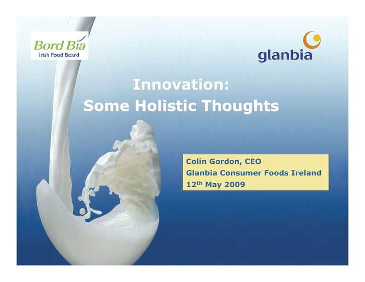 Innovation: Some Holistic Thoughts              Colin Gordon, CEO            Glanbia Consumer Foods Ireland            12t...