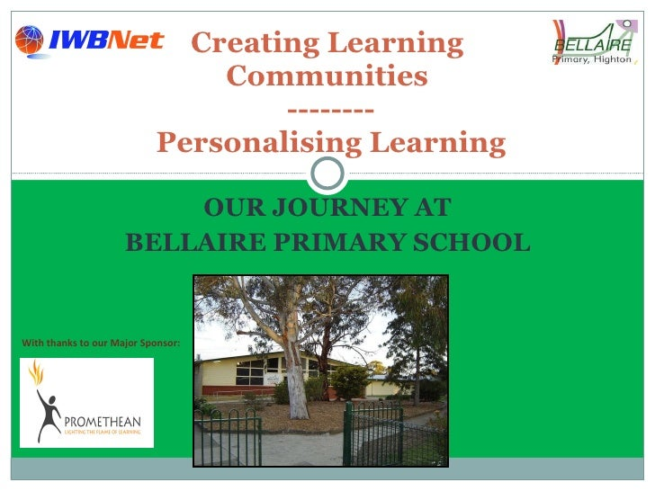 OUR JOURNEY AT BELLAIRE PRIMARY SCHOOL Creating Learning  Communities  -------- Personalising Learning With thanks to our ...