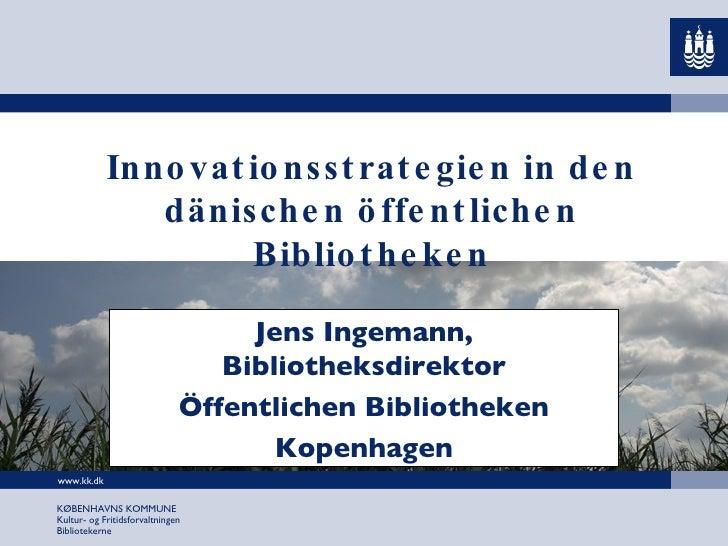 Innovationsstrategien in den dänischen öffentlichen Bibliotheken Jens Ingemann, Bibliotheksdirektor Öffentlichen Bibliothe...