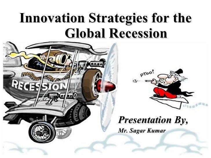 Innovation Strategies for the  Global Recession Presentation By, Mr. Sagar Kumar