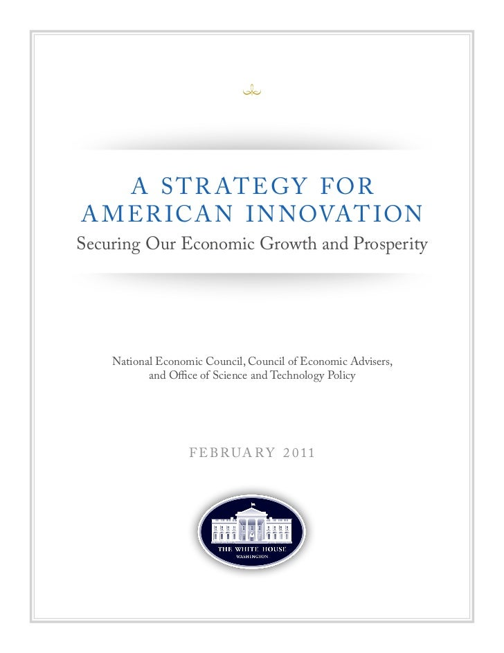 A S T R AT E G Y F ORA M ER ICA N I N NOVAT IONSecuring Our Economic Growth and Prosperity    National Economic Council, C...