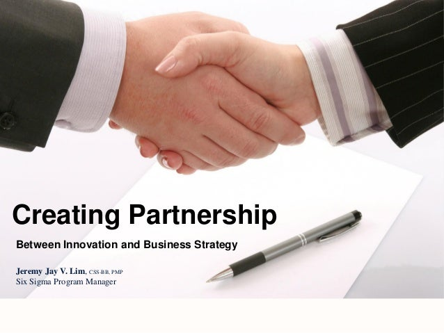 Between Innovation and Business Strategy Creating Partnership Jeremy Jay V. Lim, CSS-BB, PMP Six Sigma Program Manager