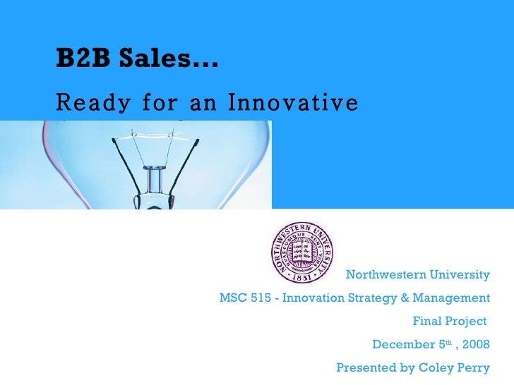 B2B Sales…   Ready for an Innovative Approach?   Northwestern University MSC 515 - Innovation Strategy & Management Final ...