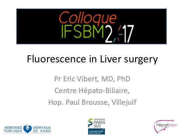 Fluorescence in Liver surgery Pr Eric Vibert, MD, PhD Centre Hépato-Biliaire, Hop. Paul Brousse, Villejuif
