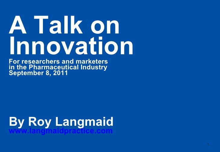 A Talk on Innovation For researchers and marketers in the Pharmaceutical Industry September 8, 2011 By Roy Langmaid www.la...