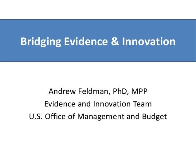 Bridging Evidence & Innovation Andrew Feldman, PhD, MPP Evidence and Innovation Team U.S. Office of Management and Budget