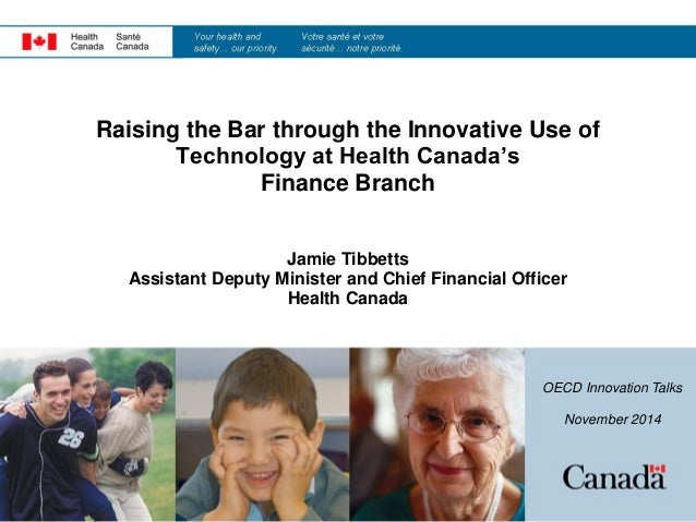 Raising the Bar through the Innovative Use of Technology at Health Canada's Finance Branch Jamie Tibbetts Assistant Deputy...