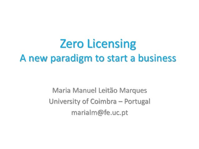 Zero Licensing A new paradigm to start a business Maria Manuel Leitão Marques University of Coimbra – Portugal marialm@fe....