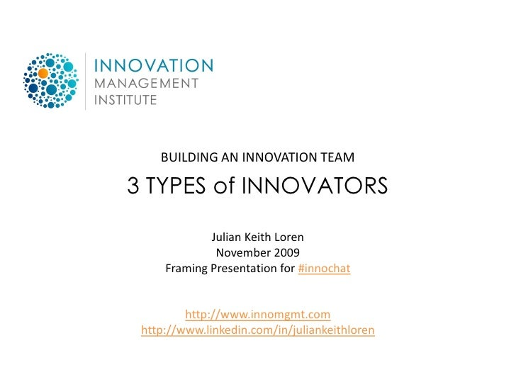 BUILDING AN INNOVATION TEAM  3 TYPES of INNOVATORS               Julian Keith Loren               November 2009      Frami...