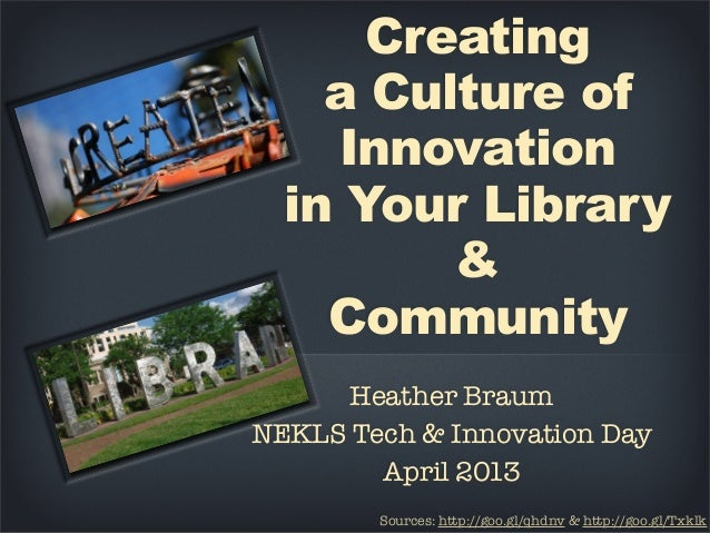 Creatinga Culture ofInnovationin Your Library&CommunityHeather BraumNEKLS Tech & Innovation DayApril 2013Sources: http://g...