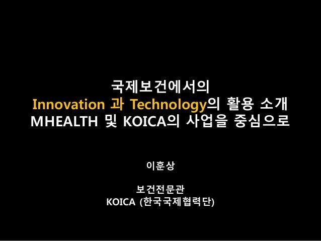 국제보건에서의 Innovation 과 Technology의 활용 소개 MHEALTH 및 KOICA의 사업을 중심으로 이훈상 보건전문관 KOICA (한국국제협력단)