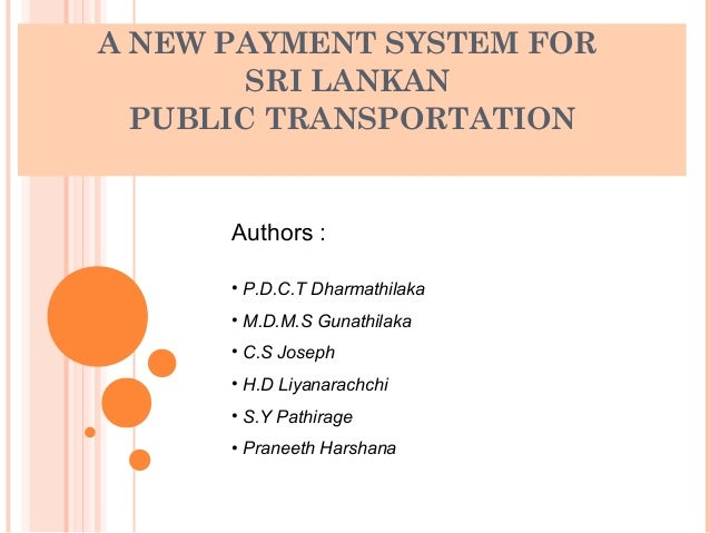 A NEW PAYMENT SYSTEM FOR        SRI LANKAN  PUBLIC TRANSPORTATION      Authors :      • P.D.C.T Dharmathilaka      • M.D.M...