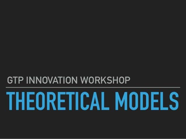 THEORETICAL MODELS GTP INNOVATION WORKSHOP