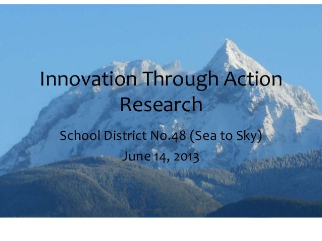 Innovation Through ActionResearchSchool District No.48 (Sea to Sky)June 14, 2013
