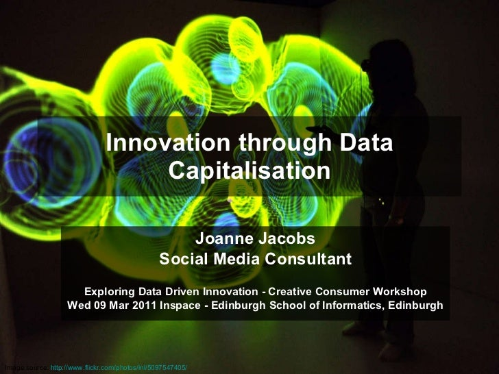 Innovation through Data Capitalisation Joanne Jacobs Social Media Consultant Exploring Data Driven Innovation - Creative C...