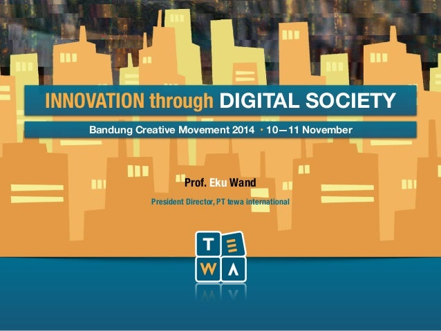 INNOVATION through DIGITAL SOCIETY  Bandung Creative Movement 2014 • 10—11 November  Prof. Eku Wand  President Director, P...