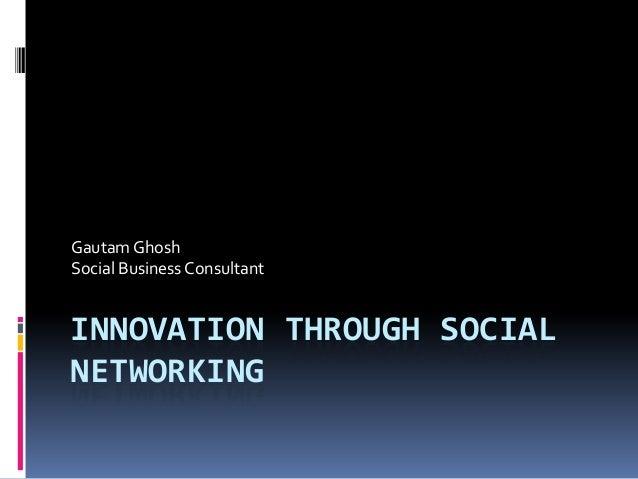 Gautam GhoshSocial Business ConsultantINNOVATION THROUGH SOCIALNETWORKING