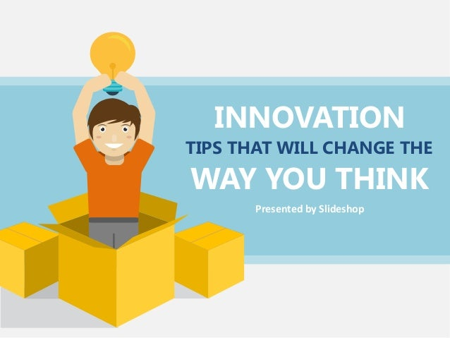 INNOVATION WAY YOU THINK TIPS THAT WILL CHANGE THE Presented by Slideshop