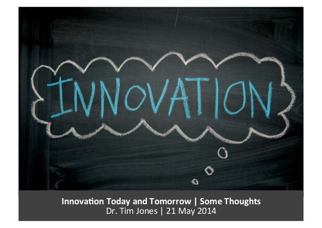 Innova&on  Today  and  Tomorrow  |  Some  Thoughts   Dr.  Tim  Jones  |  21  May  2014