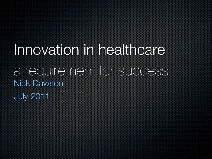 Innovation in healthcarea requirement for successNick DawsonJuly 2011