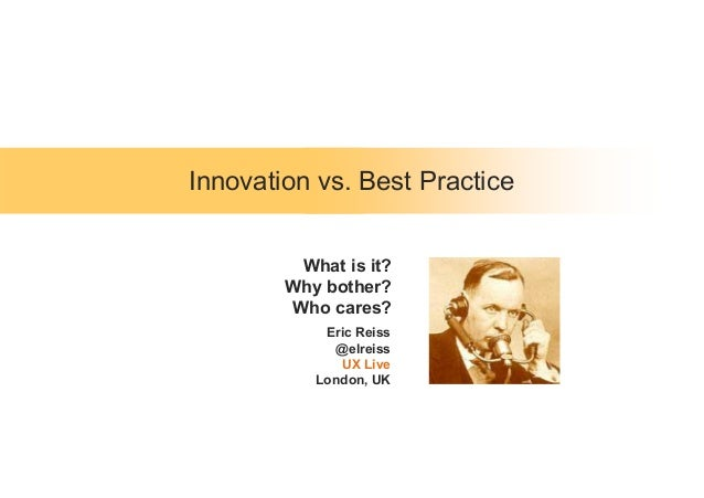 Innovation vs. Best Practice Eric Reiss @elreiss UX Live London, UK What is it? Why bother? Who cares?