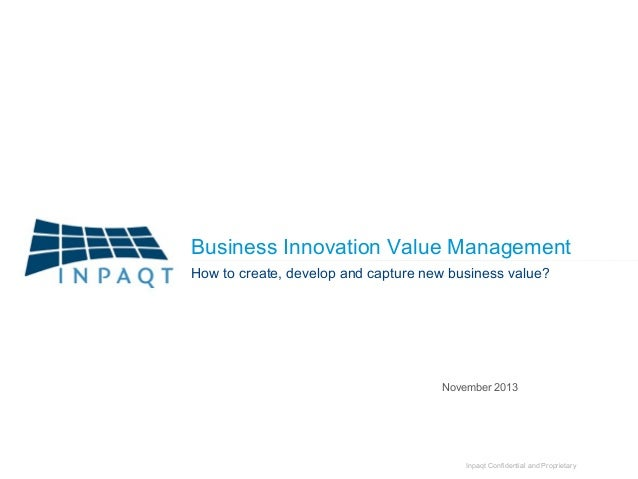 Business Innovation Value Management How to create, develop and capture new business value?  November 2013  Inpaqt Confide...