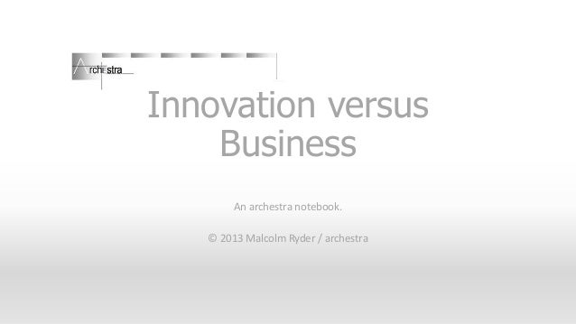 Innovation versus Business An archestra notebook. © 2013 Malcolm Ryder / archestra