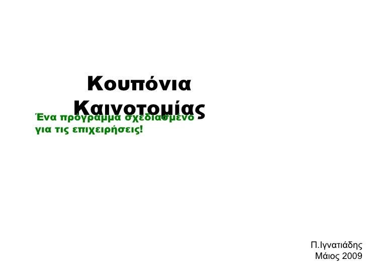 Κουπόνια Καινοτομίας Ένα πρόγραμμα σχεδιασμένο για τις επιχειρήσεις! Π.Ιγνατιάδης Μάιος 2009