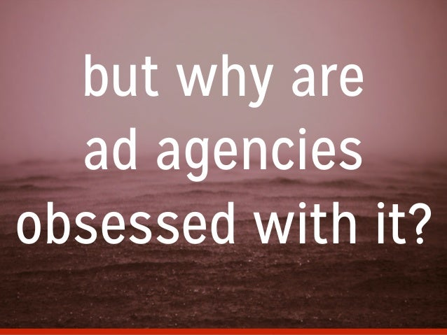 but why are ad agencies obsessed with it?