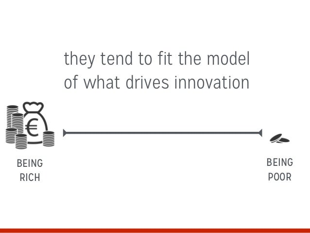 they tend to fit the model of what drives innovation BEING RICH BEING POOR