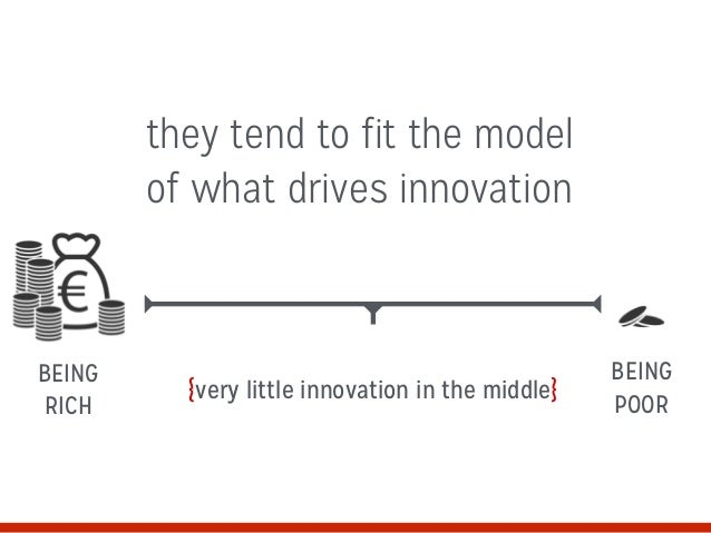 {very little innovation in the middle} they tend to fit the model of what drives innovation BEING RICH BEING POOR