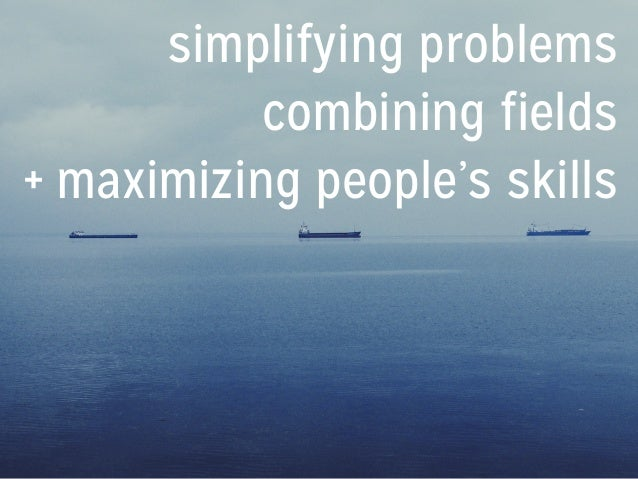 simplifying problems combining fields + maximizing people's skills