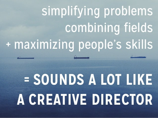 simplifying problems combining fields + maximizing people's skills = SOUNDS A LOT LIKE A CREATIVE DIRECTOR