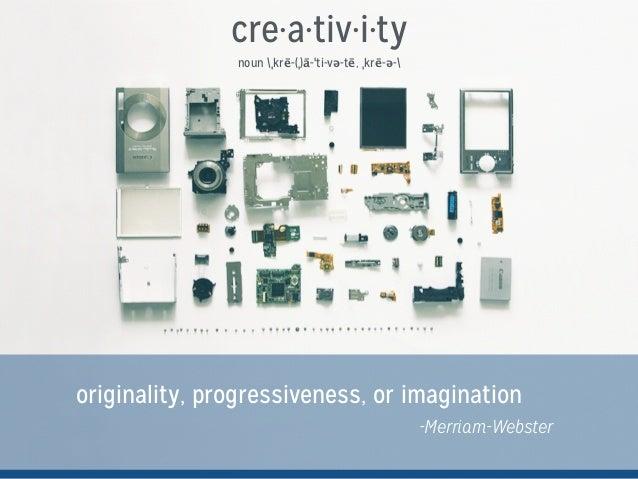 cre·a·tiv·i·ty noun ˌkrē-(ˌ)ā-ˈti-və-tē, ˌkrē-ə- originality, progressiveness, or imagination -Merriam-Webster